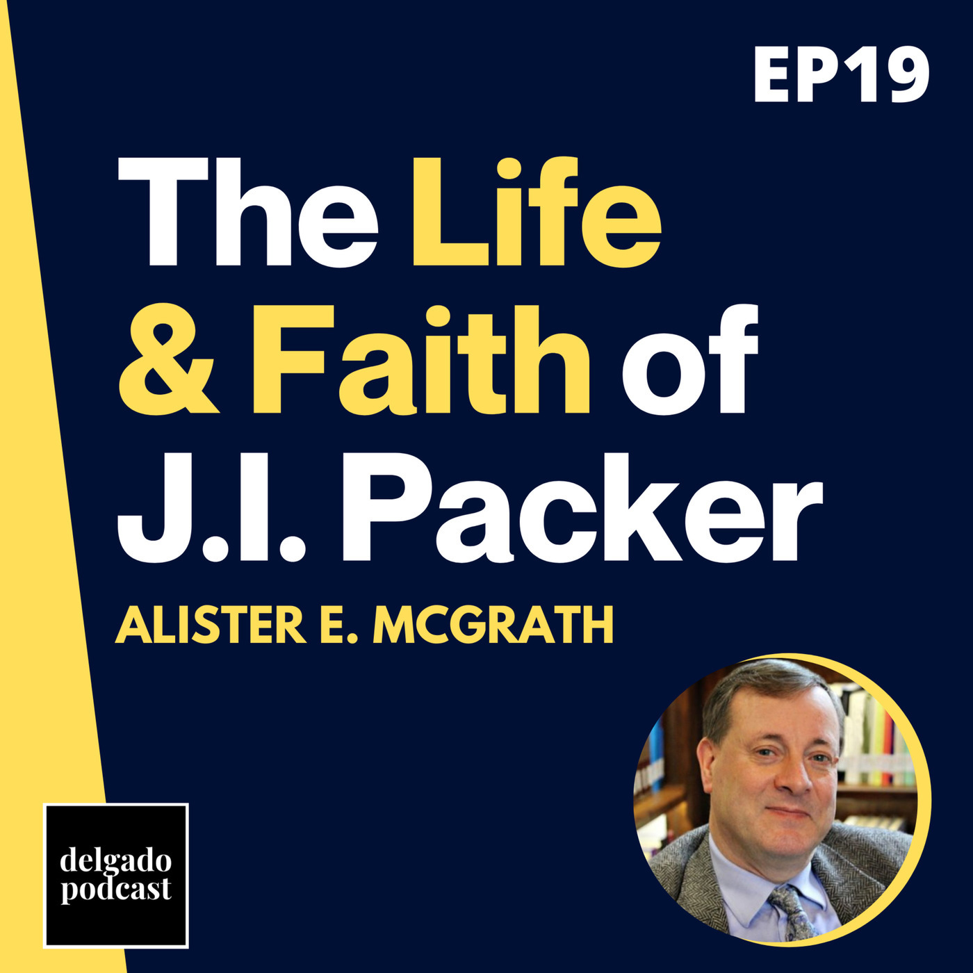 Delgado Podcast mcgrath: The Life, Theology & Faith of J.I. Packer - Dr. Alister E. McGrath