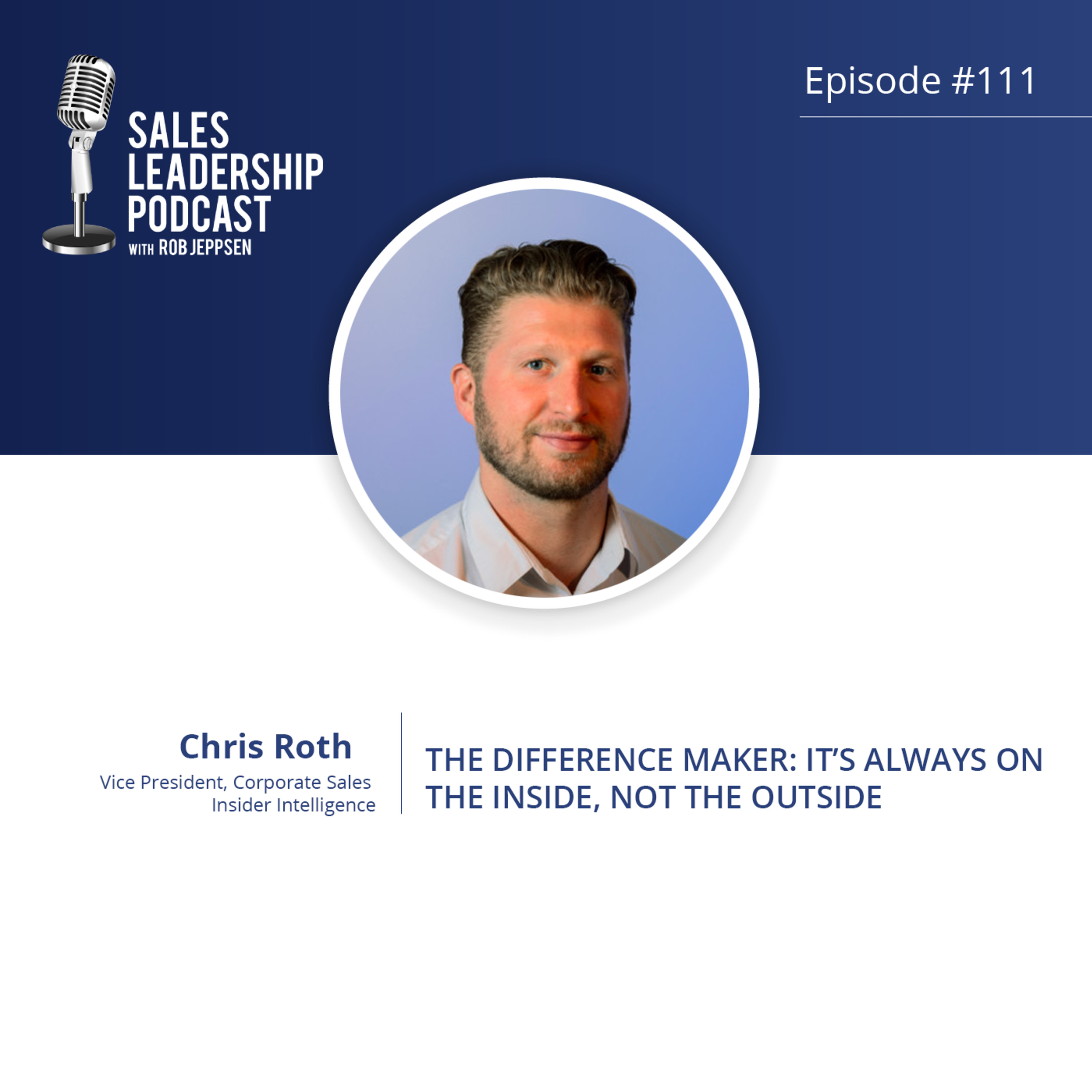 Episode 111: #111: Chris Roth of Insider Intelligence — The Difference Maker:  It's ALWAYS on the Inside…Not the Outside