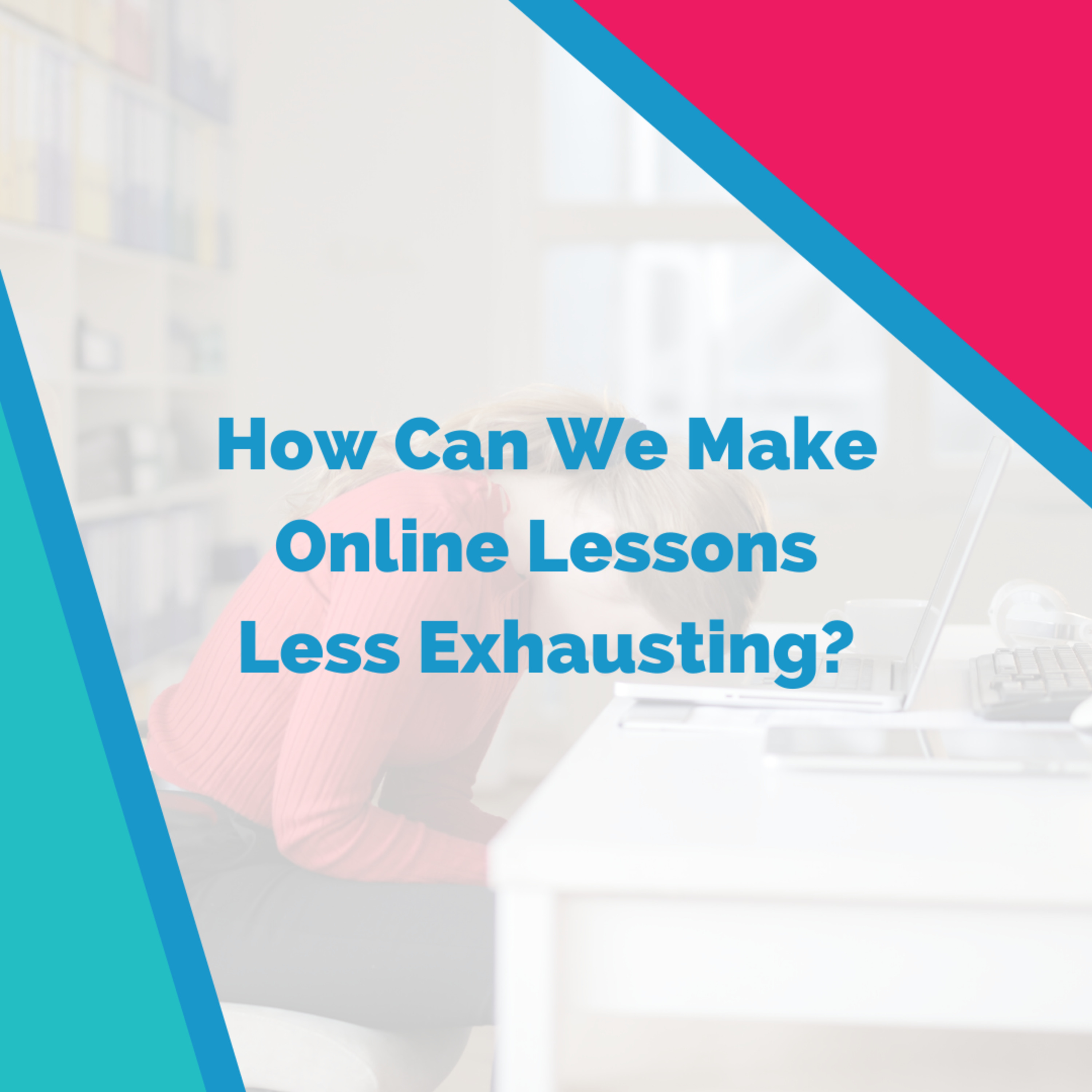 How Can We Make Online Lessons Less Exhausting?